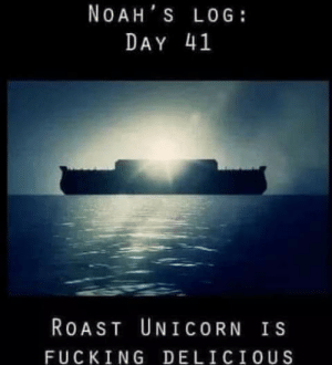 If repost, many, much sorry. Had my ass laughing. Thanks, kid: NOAH S LOG:  DAY 41  ROAST UNICORN IS  FUCKING DELICIOUS If repost, many, much sorry. Had my ass laughing. Thanks, kid