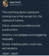 Were already cyberpunk.: Noah Smith  @Noahpinion  The cool thing about cyberpunk  coming true is that we got ALL the  cyberpunk futures.  China: universal surveillance and  social control  America: cool gadgets and staggering  inequality  Russia: shadowy plots, covert ops,  and assasins  Japan: Japan Were already cyberpunk.