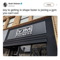 Gym, Noah, and How To: Noah Veltman  @veltman  Follow  key to getting in shape faster is joining a gym  you can't exit  FITNESS how to get in shape