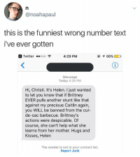 Funny, Precious, and Twitter: @noahapaul  this is the funniest wrong number text  i've ever gotten  Twitter ..。。。令  4:29 PM  @イ66%■D  Message  Today 4:28 PM  Hi, Christi. It's Helen. I just wanted  to let you know that if Brittney  EVER pulls another stunt like that  against my precious Caitlin again,  you WILL be banned from the cul-  de-sac barbecue. Brittney's  actions were despicable. Of  course, she can't help what she  learns from her mother. Hugs and  Kisses, Helen  The sender is not in your contact list.  Report Junk Hugs and Kisses. (Swipe ➡️)