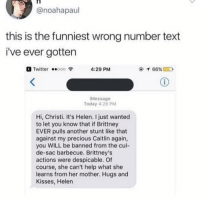 Moms, Precious, and Twitter: @noahapaul  this is the funniest wrong number text  i've ever gotten  Twitter ..ooo令  4:29 PM  Message  Today 4:28 PM  Hi, Christi. It's Helen. I just wanted  to let you know that if Brittney  EVER pulls another stunt like that  against my precious Caitlin again,  you WILL be banned from the cul-  de-sac barbecue. Brittney's  actions were despicable. Of  course, she can't help what she  learns from her mother. Hugs and  Kisses, Helen HOA moms don't mess around