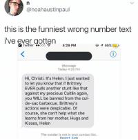 This has all my fav names including a Helen, a Christi, a Caitlin and a Brittney. Check my story for an amazing update to this!!: @noahaustinpaul  this is the funniest wrong number text  i've ever gotten  Twitter ooo  4:29 PM  イ66%  iMessage  Today 4:28 PM  Hi, Christi. It's Helen. I just wanted  to let you know that if Brittney  EVER pulls another stunt like that  against my precious Caitlin again,  you WILL be banned from the cul-  de-sac barbecue. Brittney's  actions were despicable. Of  course, she can't help what she  learns from her mother. Hugs and  Kisses, Helen  The sender is not in your contact list This has all my fav names including a Helen, a Christi, a Caitlin and a Brittney. Check my story for an amazing update to this!!