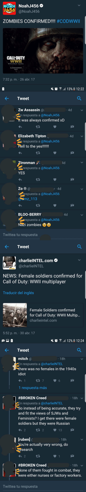 """feniczoroark:  mwg-7:  eddierichtofens:   spainonymous: Call of Male chouvinist Yeah, the most unrealistic thing about Call of Duty is female soldiers.   women were invented in 1950    """"None of them fought in combat""""Lets see where thats wrong. I'll start. 588th Night Bomber regiment, """"The night Witches"""", Russia @randomnightlord    Many Russian Sniper were womenAlso French Resistance: NoahJ456 O  NOAH  J456  @NoahJ456  ZOMBIES CONFIRMED!!!! #CODWWII  CALL'DUTY  wwiI  WORLDWIDE REVEAL  SLEDGEHAMMER  GAMES  7:32 p. m. · 26 abr. 17   13% 12:22  Tweet  Zw Assassin @.  4d  En respuesta a @NoahJ456  it was always confirmed xD  I Elizabeth Tipton  4d  E respuesta a @NoahJ456  Hell to the yes!!!!!!  Ztronman  4d  n respuesta a @NoahJ456  YES  Zo ® @  7:4d  Erespuesta a @NoahJ456  Caamz_113  BLOO-BERRY  4d  respuesta a @NoahJ456  Nazi zombies  Twittea tu respuesta   Tweet  charlielNTEL.com O  @charlielNTEL  CHARLIE  ITTEL  NEWS: Female soldiers confirmed for  Call of Duty: WWII multiplayer  Traducir del inglés  Female Soldiers confirmed  for Call of Duty: WWII Multip..  charlieintel.com  5:52 p. m. · 30 abr. 17   12% I 12:24  Tweet  mitch @  · 18h  PEn respuesta a @charlielNTEL  there was no females in the 1940s  idiot  1 respuesta más  · 18h  #BROKEN Creed  En respuesta a @charlielNTEL  So instead of being accurate, they try  and fit the views of SJWS and  Feminists? I get there were female  soldiers but they were Russian  t7 2  13  