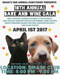 Memes, 🤖, and Ark: NOAH'S ARK ANIMAL SANCTUARY PRESENTS  10TH ANNUAL  BARK AND WINE GALA  HELP SUPPORT ANIMALS IN NEED AT ROCKFORD S  ONLY NO KILL SHELTER! JOIN US FOR DINNER. WINE TASTING.  HORSDOEUVRES SILENT AUCTION. QUARTER BUCKETS.  AND DOOR PRIZES!  APRIL 1ST 2017  ONE TICKET: $25.00/TWO TICKETS: $45.00  OCATION: SM&SF CLU  LME: 4:00 PM 9:00 P Tickets for our annual Bark And Wine Gala are now available for sale at the Ark! All proceeds go towards our no kill animal shelter 🐶🐱❤️. Saturday April 1st starting at 4:00 at the SM & SF Club on Sandy Hollow in Rockford, IL. This extra special event is packed full of fun, good food, and of course, people passionate about changing the lives of animals in need! We'd love you to be a part of it! Purchase tickets at 111 N 1st Street Rockford IL 61107