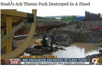 Define irony😂😂 (via: reddit-burtzev): Noah's Ark Theme Park Destroyed In A Flood  LATEST INFORMATION  ON YOUR ARK ENCOUNTER DESTROYED IN FLASH FLOOD  SIDE  WILLIAMSTOWN ATTRACTION WAS ALMOST COMPLETE Define irony😂😂 (via: reddit-burtzev)