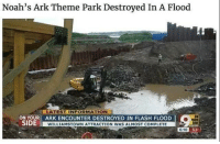 "Memes, Http, and Information: Noah's Ark Theme Park Destroyed In A Flood  LATEST INFORMATION  .  ON YOUR ARK ENCOUNTER DESTROYED IN FLASH FLOOD  ON  YOUR  WILLIAMSTOWN ATTRACTION WAS ALMOST COMPLETE  CO 52.  6:10 <p>Decent via /r/memes <a href=""http://ift.tt/2xcSdUy"">http://ift.tt/2xcSdUy</a></p>"