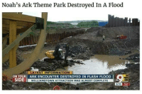 Dank, Information, and Nature: Noah's Ark Theme Park Destroyed In A Flood  LATEST INFORMATION  ON YOUR ARK ENCOUNTER DESTROYED IN FLASH FLOOD  SIDE  ON  ● YOUR  WILLIAMSTOWN ATTRACTION WAS ALMOST COMPLETE  ко 52.  6:10 Mother Nature is dank
