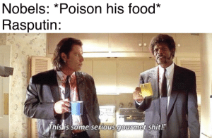 Food, Shit, and History: Nobels: *Poison his food*  Rasputin:  This is some serious gourmet shit He get shot, he no bleed