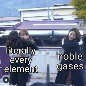 Bad, Be Like, and Memes: noble  elemen gases  literally  every Noble gas valence shells be like 🤗 (via @bad_science_jokes)