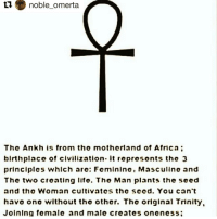 Repost @noble_omerta with @repostapp: noble omerta  ti Thc Ankh is from tho motherland of Africa  birthplaco of civilization. It represonts the 3  principles which are: Fcminino, Masculino and  The two croating lifo. Tho Man plants the seed  and thc Woman cultivatcs thc Scod. You can't  havo ono without tho other. The original Trinity.  Joining female and malc croates ononcss Repost @noble_omerta with @repostapp