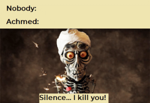 Dank Memes, Silence, and You: Nobody:  Achmed:  Silence... I kill you! He didn't die, it was just a flesh wound.