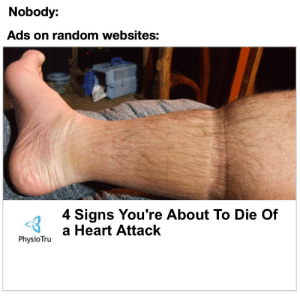Heart, Dank Memes, and Heart Attack: Nobody:  Ads on random websites:  4 Signs You're About To Die Of  PhysioTrua Heart Attack iM tOo YoUnG tO diE
