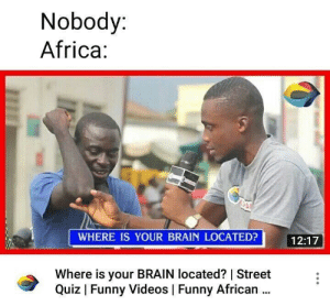 Africa, Funny, and Reddit: Nobody:  Africa:  WHERE IS YOUR BRAIN LOCATED? 12:17  12:17  Where is your BRAIN located?   Street  Quiz   Funny Videos Funny African. In my foot?