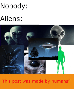Aliens ain't got nothing on us: Nobody:  Aliens:  This post was made by humanstm Aliens ain't got nothing on us