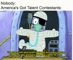 Americas: Nobody:  America's Got Talent Contestants:  7was born with glass bones and paper skin. Every morning  O'break my legs, and every afternoon, I break my arms.  At night, Ilay awake in agony until my heart attacks put me to sleep.""
