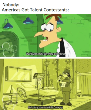 Parents, America's Got Talent, and Got: Nobody:  Americas Got Talent Contestants:  ltallbegan on the day of myactual birth.  Both of my parents failedtoshowup So Tragic