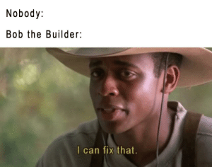 And we all know it: Nobody  Bob the Builder:  l can fix that. And we all know it