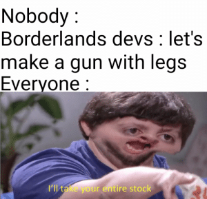 *Walks in pew*: Nobody:  Borderlands devs: let's  make a gun with legs  Everyone:  ll take your entire stock *Walks in pew*