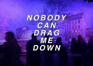 Can, Down, and Drag: NOBODY  CAN  DRAG  ME  DOWN