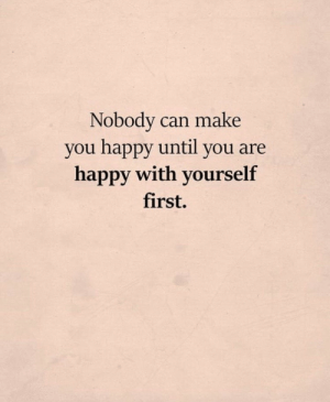 Nobody Can: Nobody can make  you happy until you are  happy with yourself  first.