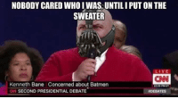 Ken Bane: NOBODY CARED WHO I WAS UNTILIPUTON THE  SWEATER  LIVE  CNN  Kenneth Bane Concerned about Batmen  10 20 PM ET  CIN SECOND PRESIDENTIAL DEBATE  DEBATES Ken Bane