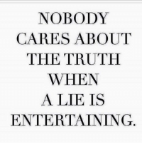 THENAKEDTRUTH💬💬: NOBODY  CARES ABOUT  THE TRUTH  WHEN  A LIE IS  ENTERTAINING THENAKEDTRUTH💬💬