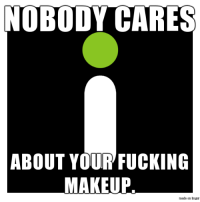Fucking, Head, and Makeup: NOBODY CARES  ABOUT YOUR FUCKING  MAKEUP  mexe on hg Get it into your head, Tiffany.