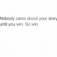 ✍🏾: Nobody cares about your story  until you win. So win ✍🏾