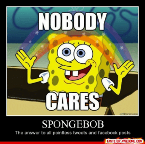 Spongebobhttp://omg-humor.tumblr.com: NOBODY  CARES  Spong  Sqpare woretyat Cceadeon  cuickmeme.com  SPONGEBOB  The answer to all pointless tweets and facebook posts  TASTE OF AWESOME.COM Spongebobhttp://omg-humor.tumblr.com
