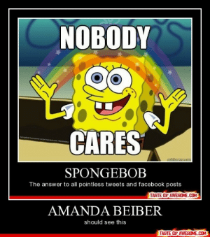 Amanda Beiberhttp://omg-humor.tumblr.com: NOBODY  CARES  Spongebob Sqpr  or  by ka Ciclodron  cuickmeme.com  SPONGEBOB  The answer to all pointless tweets and facebook posts  TASTE OF AWESOME.COM  AMANDA BEIBER  should see this  TASTE OF AWESOME.COM Amanda Beiberhttp://omg-humor.tumblr.com