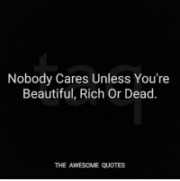nobody cares: Nobody Cares Unless You're  Beautiful, Rich Or Dead  THE AWESOME QUOTES