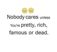 nobody cares: Nobody cares unless  You're pretty, rich,  famous or dead
