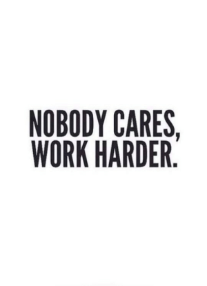 nobody cares: NOBODY CARES,  WORK HARDER.