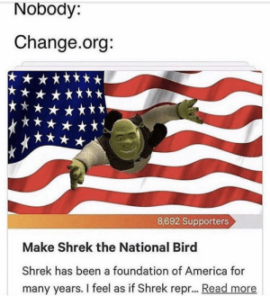 This is so epic and quirky my eyes literally shrunk into my skull at the sight of it. He is not a bird! He is funny character donkey man green: Nobody:  Change.org:  8,692 Supporters  Make Shrek the National Bird  Shrek has been a foundation of America for  many years. I feel as if Shrek repr... Read more This is so epic and quirky my eyes literally shrunk into my skull at the sight of it. He is not a bird! He is funny character donkey man green
