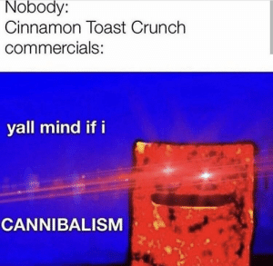 : Nobody:  Cinnamon Toast Crunch  commercials:  yall mind if i  CANNIBALISM