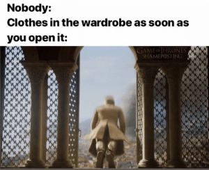 Clothes, Soon..., and Game: Nobody:  Clothes in the wardrobe as soon as  you open it:  GAME OFHRONES  SHAMEPOSTING Hold the dooooooooor