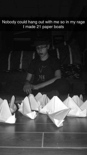 What a meme: Nobody could hang out with me so in my rage  I made 21 paper boats  NA What a meme