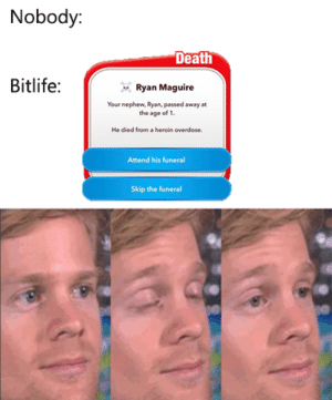 srsfunny:Game of the Year 2019: Nobody:  Death  Bitlife:  Ryan Maguire  Your nephew, Ryan, passed away at  the age of 1.  He died from a heroin overdose  Attend his funeral  Skip the funeral srsfunny:Game of the Year 2019