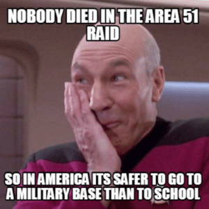 America, School, and Smell: NOBODY DIED IN THE AREA 51  RAID  SOIN AMERICA ITS SAFER TO GO TO  A MILITARY BASE THAN TO SCHOOL Do you smell something burning?