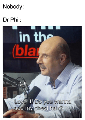 Do you?: Nobody:  Dr Phil:  in the  (bla  u/jazzmim_999  LOve it! Do you wanna  see my chest hair? Do you?