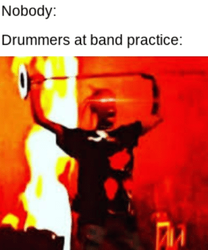 Fucking, Time, and Drummers: Nobody:  Drummers at band practice: Every fucking time