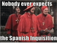 Bet you weren't expecting this: Nobody ever expects  the Spanish Inquisition Bet you weren't expecting this