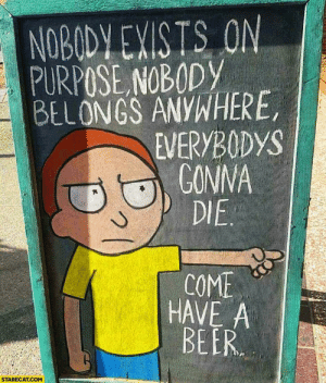 scifiseries:  Sunday Funday cuz we're all gonna die.: NOBODY EXISTS ON  PURPOSE NOBODY  BELONGS ANYWHERE,  EVERYBODYS  GONNA  DIE  COME  HAVE A  BEER  STARECAT.COM scifiseries:  Sunday Funday cuz we're all gonna die.