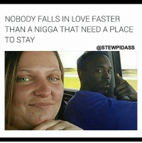😂😂😂 true story: NOBODY FALLS IN LOVE FASTER  THAN A NIGGA THAT NEED A PLACE  TO STAY  @STEWPIDASS 😂😂😂 true story