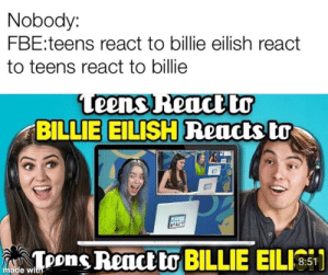 Made with low effort: Nobody:  FBE:teens react to billie eilish react  to teens react to billie  Leens React Dr  BILLIE EILISH Readts to  TENS  REACT  Toons React to BILLIE EILI  8:  made with Made with low effort