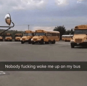 Fucking, Bus, and Nobody: Nobody fucking woke me up on my bus