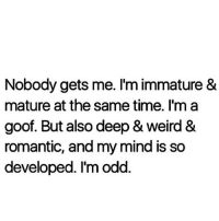 Memes, Time, and Mind: Nobody gets me. I'm immature &  mature at the same time. I'm a  goof. But also deep& Weird &  romantic, and my mind is so  developed. I'modd 💯🆓🎮 Truee..👽