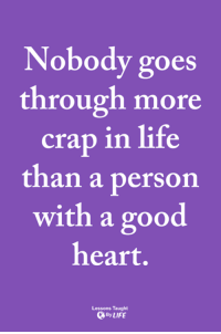 <3: Nobody goes  through more  crap in life  than a person  with a good  heart.  Lessons Taught  ByLIFE <3
