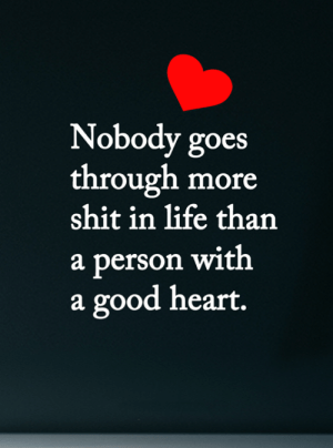 <3: Nobody goes  through more  shit in life than  a person with  a good heart. <3