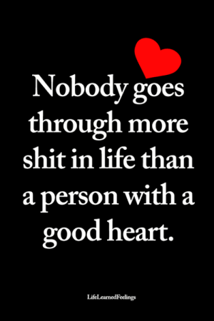 A Good Heart: Nobody goes  through more  shit in life than  a person with a  good heart.  LifeLearnedFeelings